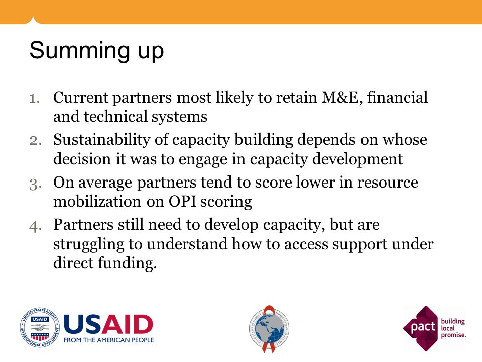 Summing up 1.Current partners most likely to retain M&E, financial and technical systems 2.Sustainability of capacity building depends on whose decisi