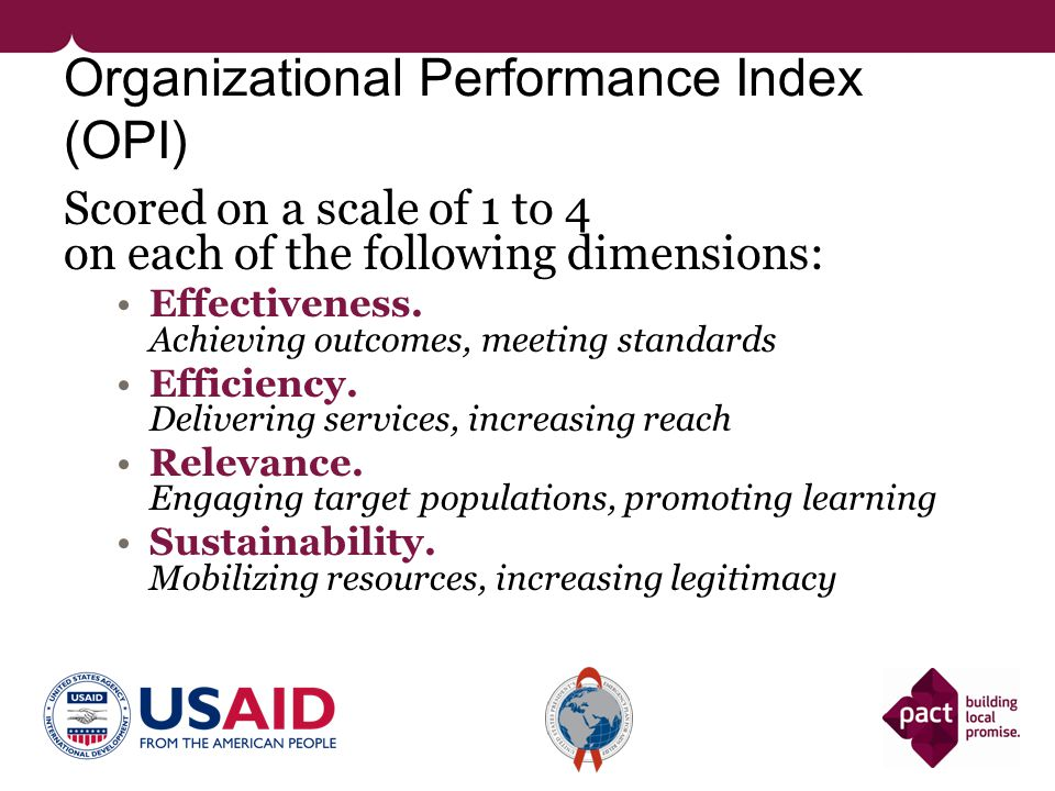 Organizational Performance Index (OPI) Scored on a scale of 1 to 4 on each of the following dimensions: Effectiveness. Achieving outcomes, meeting sta