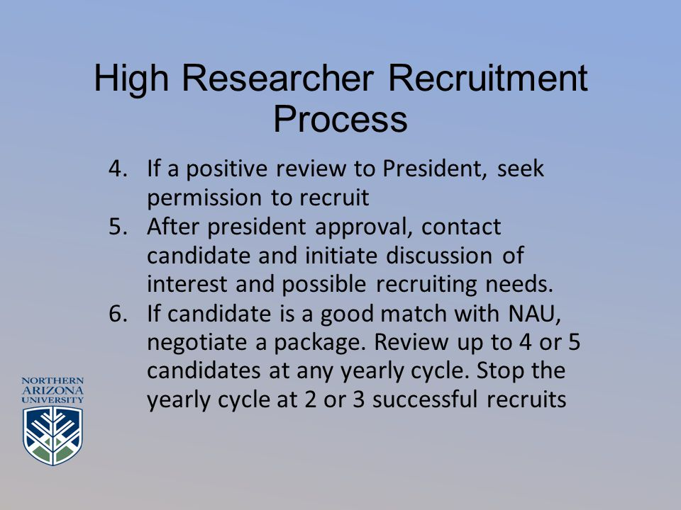 High Researcher Recruitment Process 4.If a positive review to President, seek permission to recruit 5.After president approval, contact candidate and initiate discussion of interest and possible recruiting needs.