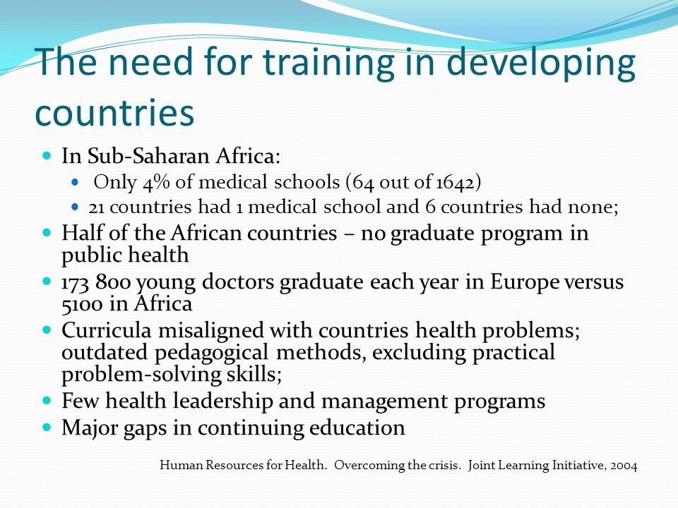 The need for training in developing countries In Sub-Saharan Africa: Only 4% of medical schools (64 out of 1642) 21 countries had 1 medical school and 6 countries had none; Half of the African countries – no graduate program in public health 173 800 young doctors graduate each year in Europe versus 5100 in Africa Curricula misaligned with countries health problems; outdated pedagogical methods, excluding practical problem-solving skills; Few health leadership and management programs Major gaps in continuing education Human Resources for Health.