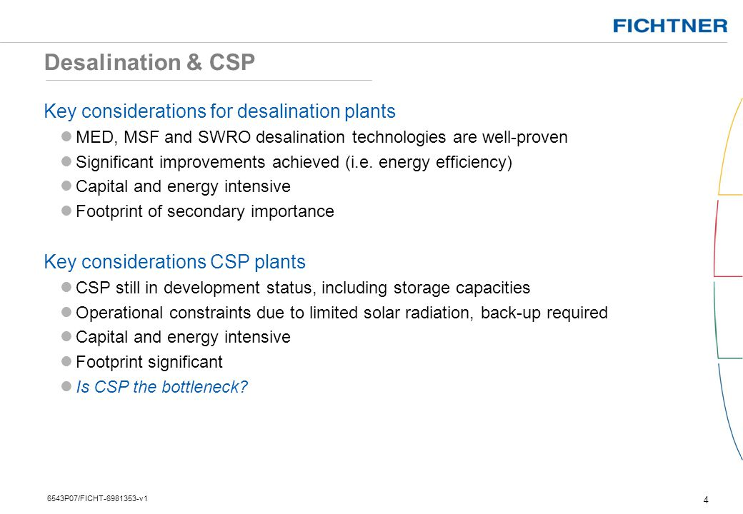 Desalination & CSP 5 6543P07/FICHT-6981353-v1 Design constraints for desalination plants Desalination plants are best operated at base load mode Design constraints for CSP plants Variable steam supply from CSP depending on solar irradiance (day/night) Fossil-fired back-up power plant Expensive heat storage Maximum live steam temperature is 370°C (compared to 480-560°C) Relative large footprint, especially for higher Solar Multiple (SM) Plants Largest CSP capacity to date ~ 100 MWe