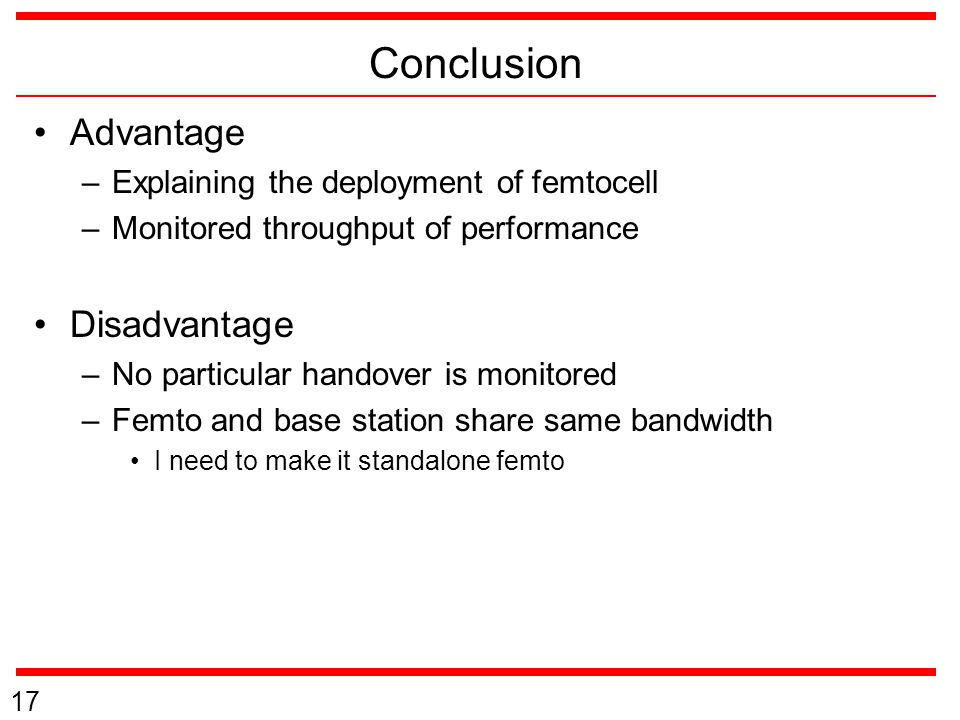 Conclusion Advantage –Explaining the deployment of femtocell –Monitored throughput of performance Disadvantage –No particular handover is monitored –F