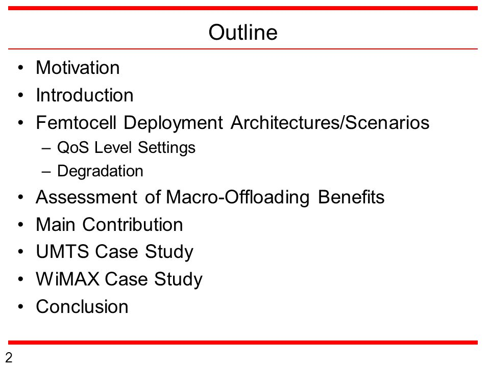 Outline Motivation Introduction Femtocell Deployment Architectures/Scenarios –QoS Level Settings –Degradation Assessment of Macro-Offloading Benefits