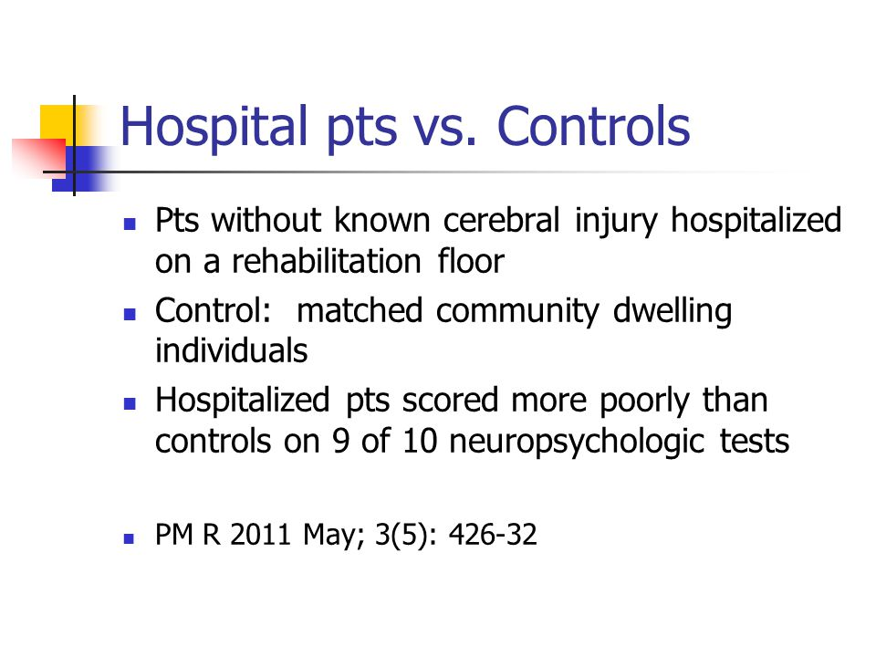 Hospital pts vs. Controls Pts without known cerebral injury hospitalized on a rehabilitation floor Control: matched community dwelling individuals Hos