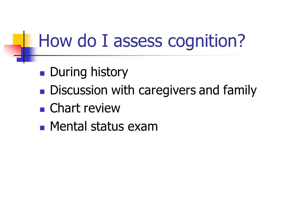 How do I assess cognition? During history Discussion with caregivers and family Chart review Mental status exam