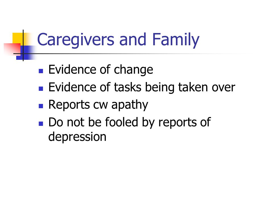 Caregivers and Family Evidence of change Evidence of tasks being taken over Reports cw apathy Do not be fooled by reports of depression