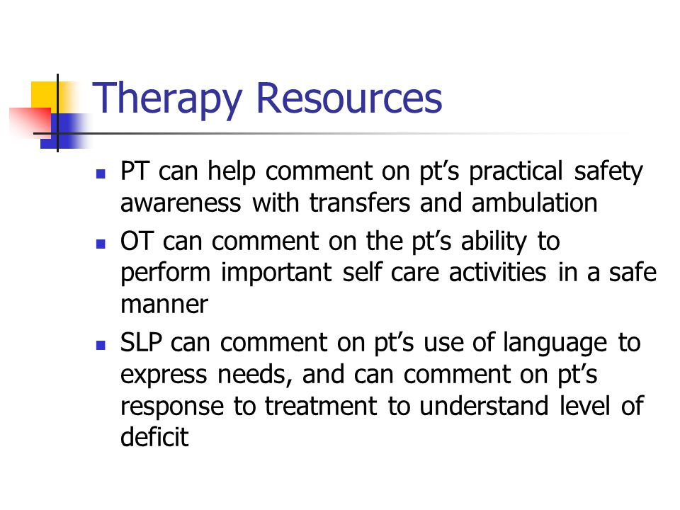 Therapy Resources PT can help comment on pts practical safety awareness with transfers and ambulation OT can comment on the pts ability to perform important self care activities in a safe manner SLP can comment on pts use of language to express needs, and can comment on pts response to treatment to understand level of deficit