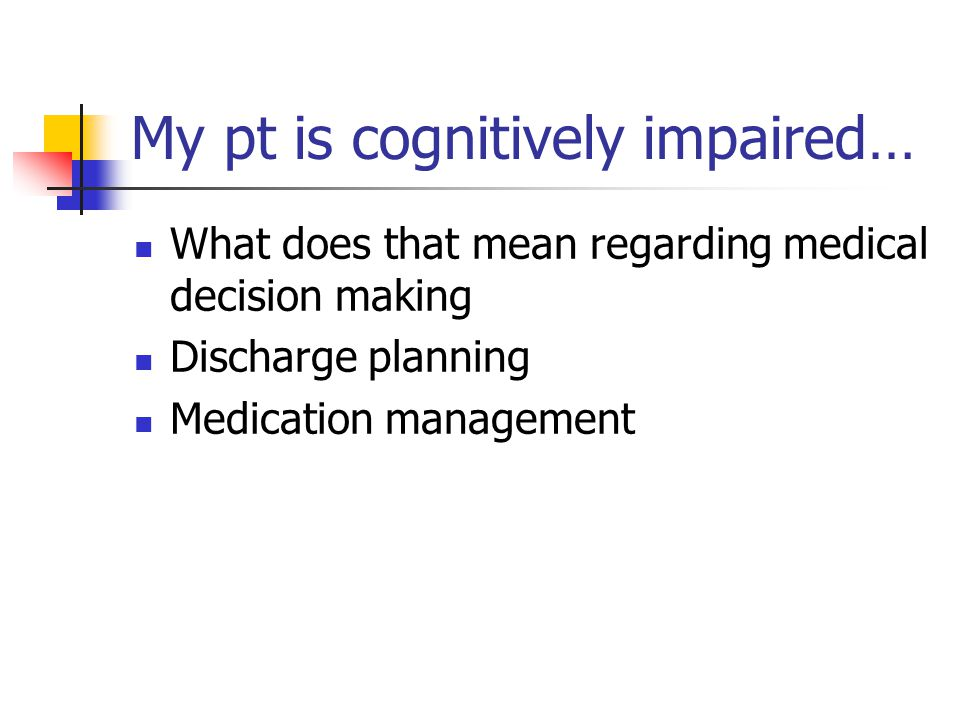 My pt is cognitively impaired… What does that mean regarding medical decision making Discharge planning Medication management