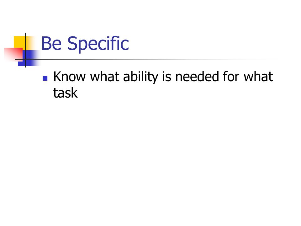Be Specific Know what ability is needed for what task