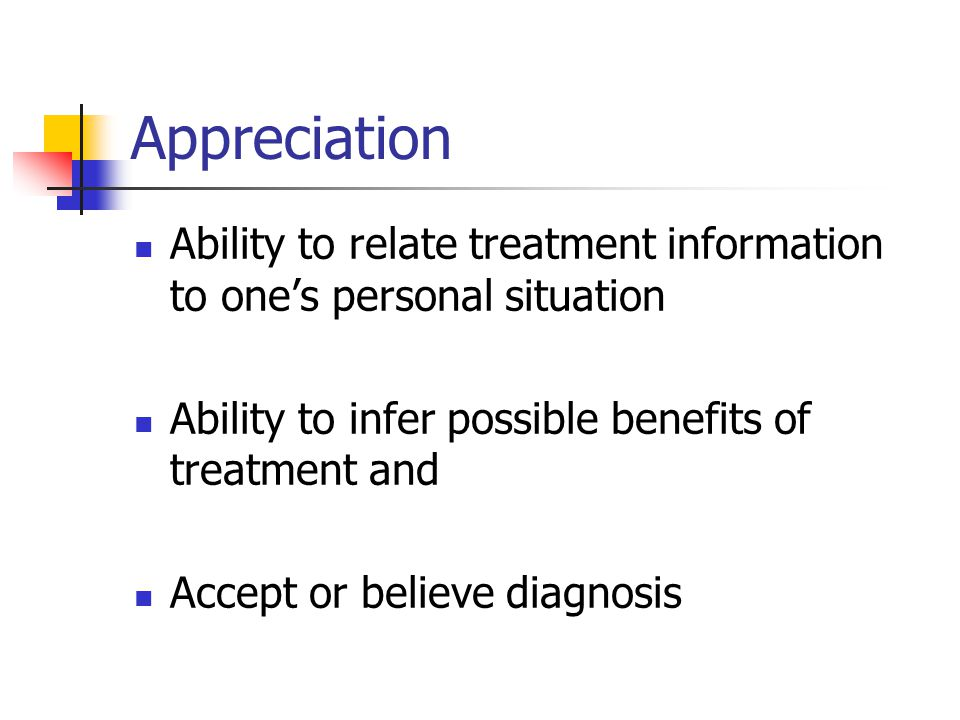 Appreciation Ability to relate treatment information to ones personal situation Ability to infer possible benefits of treatment and Accept or believe diagnosis