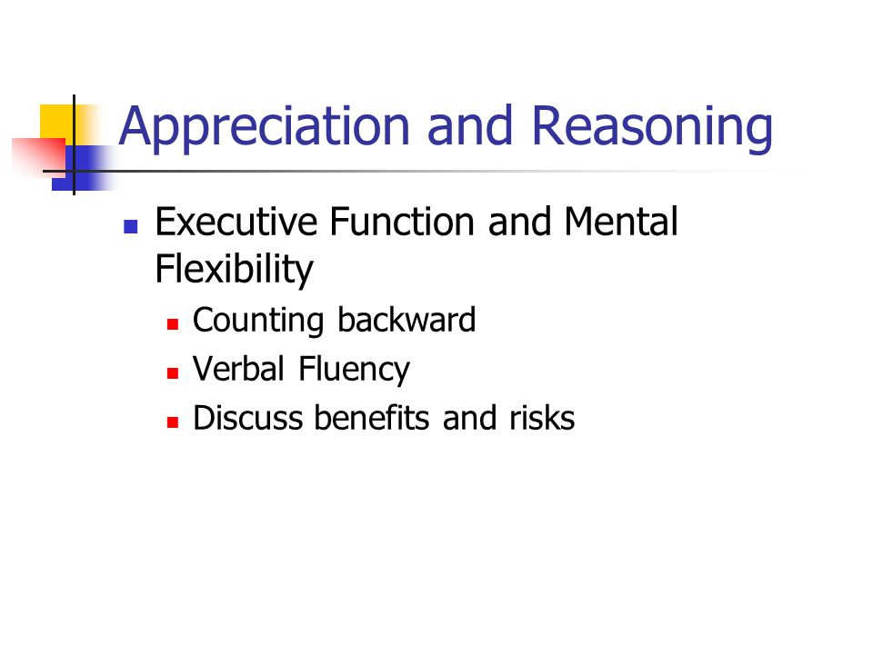 Appreciation and Reasoning Executive Function and Mental Flexibility Counting backward Verbal Fluency Discuss benefits and risks