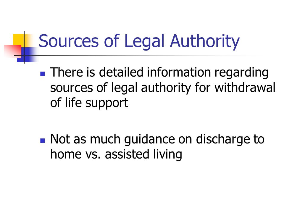 Sources of Legal Authority There is detailed information regarding sources of legal authority for withdrawal of life support Not as much guidance on discharge to home vs.