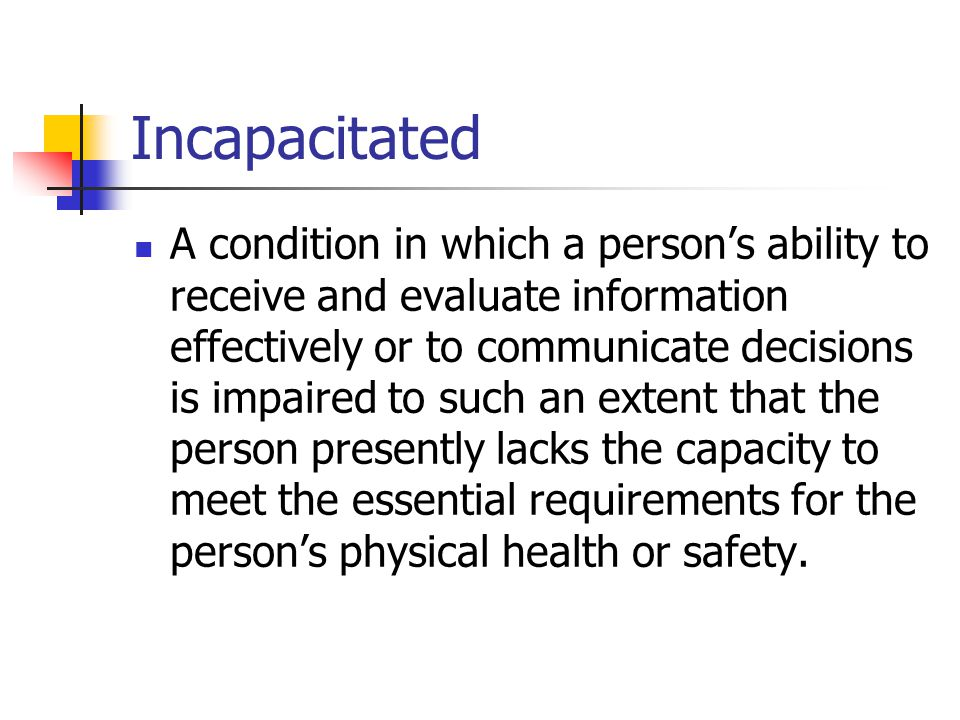 Incapacitated A condition in which a persons ability to receive and evaluate information effectively or to communicate decisions is impaired to such an extent that the person presently lacks the capacity to meet the essential requirements for the persons physical health or safety.