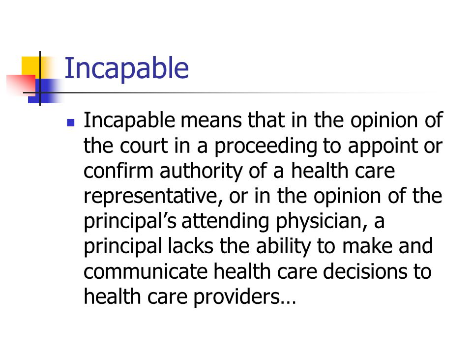 Incapable Incapable means that in the opinion of the court in a proceeding to appoint or confirm authority of a health care representative, or in the opinion of the principals attending physician, a principal lacks the ability to make and communicate health care decisions to health care providers…
