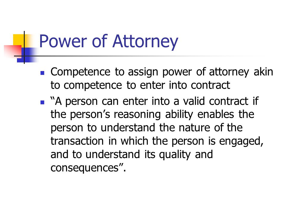 Power of Attorney Competence to assign power of attorney akin to competence to enter into contract A person can enter into a valid contract if the persons reasoning ability enables the person to understand the nature of the transaction in which the person is engaged, and to understand its quality and consequences.