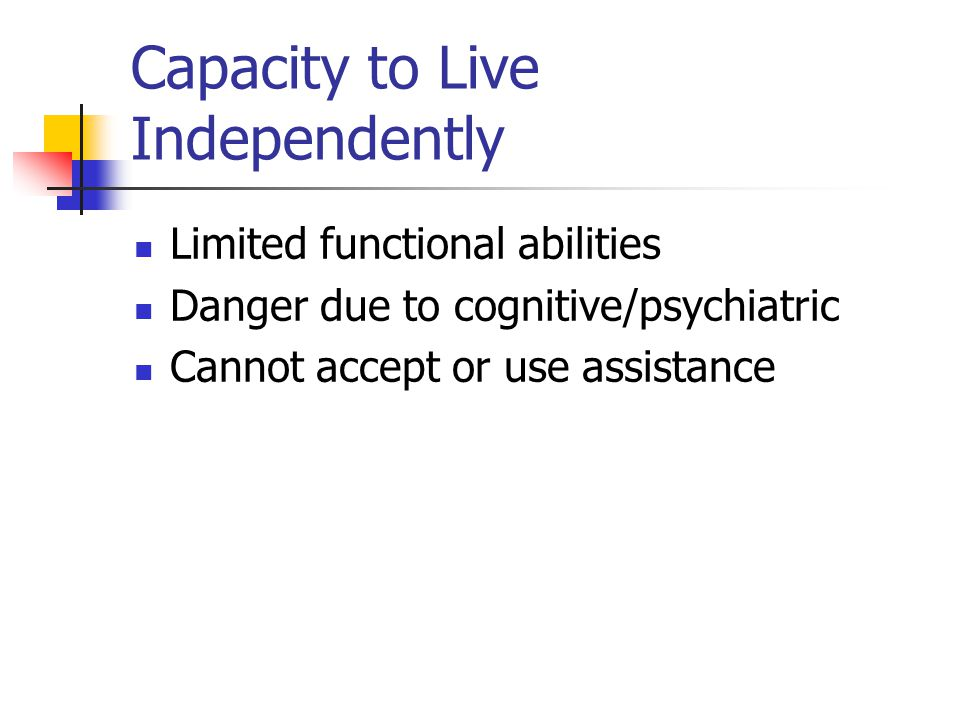 Capacity to Live Independently Limited functional abilities Danger due to cognitive/psychiatric Cannot accept or use assistance