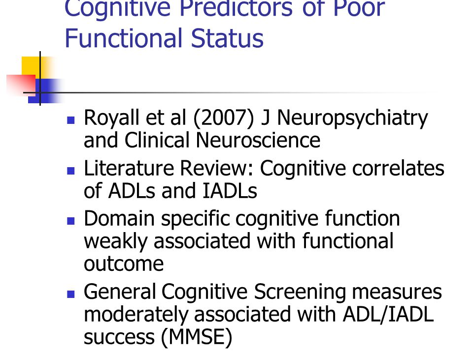 Cognitive Predictors of Poor Functional Status Royall et al (2007) J Neuropsychiatry and Clinical Neuroscience Literature Review: Cognitive correlates of ADLs and IADLs Domain specific cognitive function weakly associated with functional outcome General Cognitive Screening measures moderately associated with ADL/IADL success (MMSE)