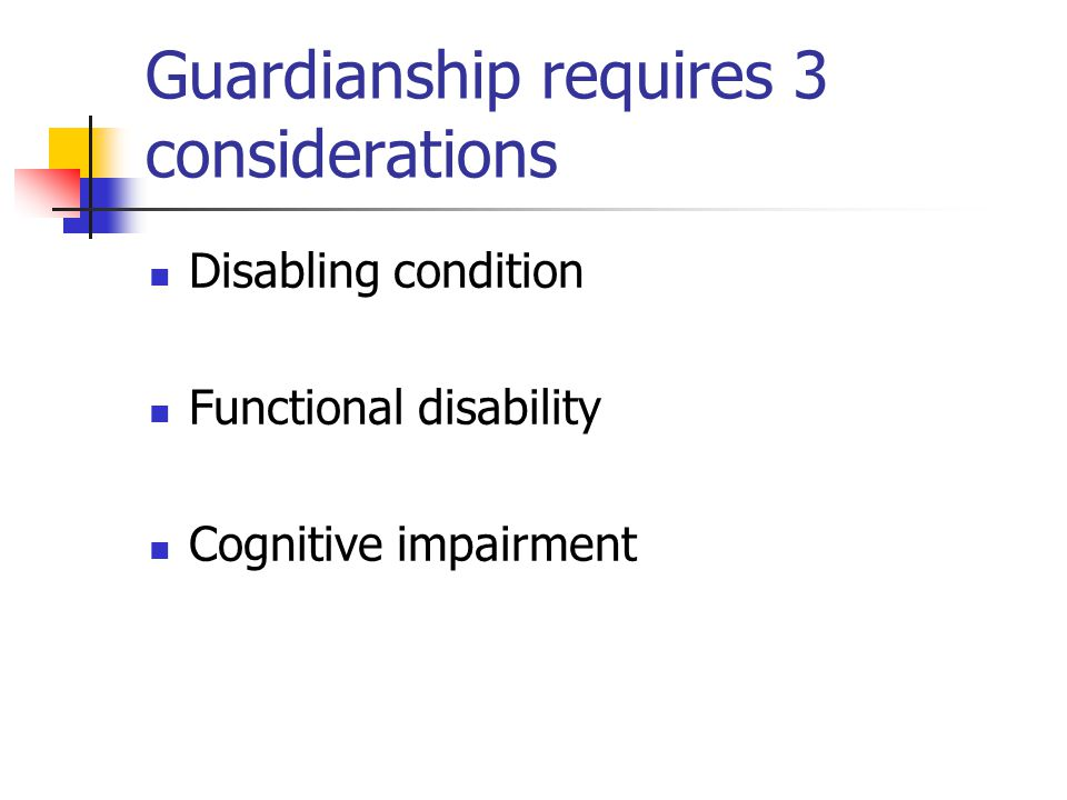 Guardianship requires 3 considerations Disabling condition Functional disability Cognitive impairment
