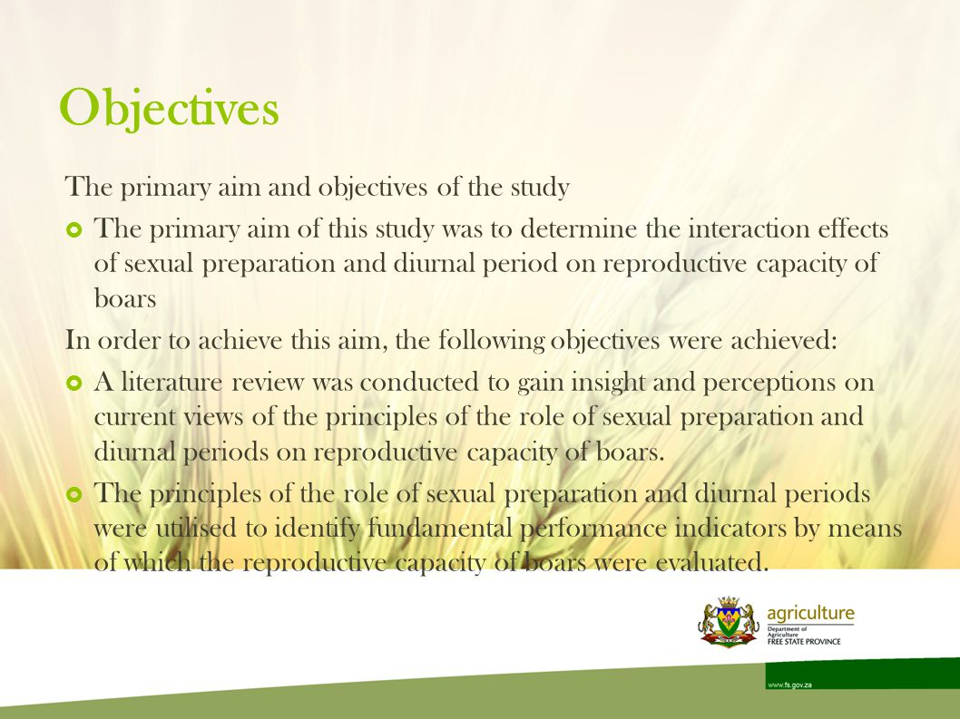 Objectives The primary aim and objectives of the study The primary aim of this study was to determine the interaction effects of sexual preparation and diurnal period on reproductive capacity of boars In order to achieve this aim, the following objectives were achieved: A literature review was conducted to gain insight and perceptions on current views of the principles of the role of sexual preparation and diurnal periods on reproductive capacity of boars.