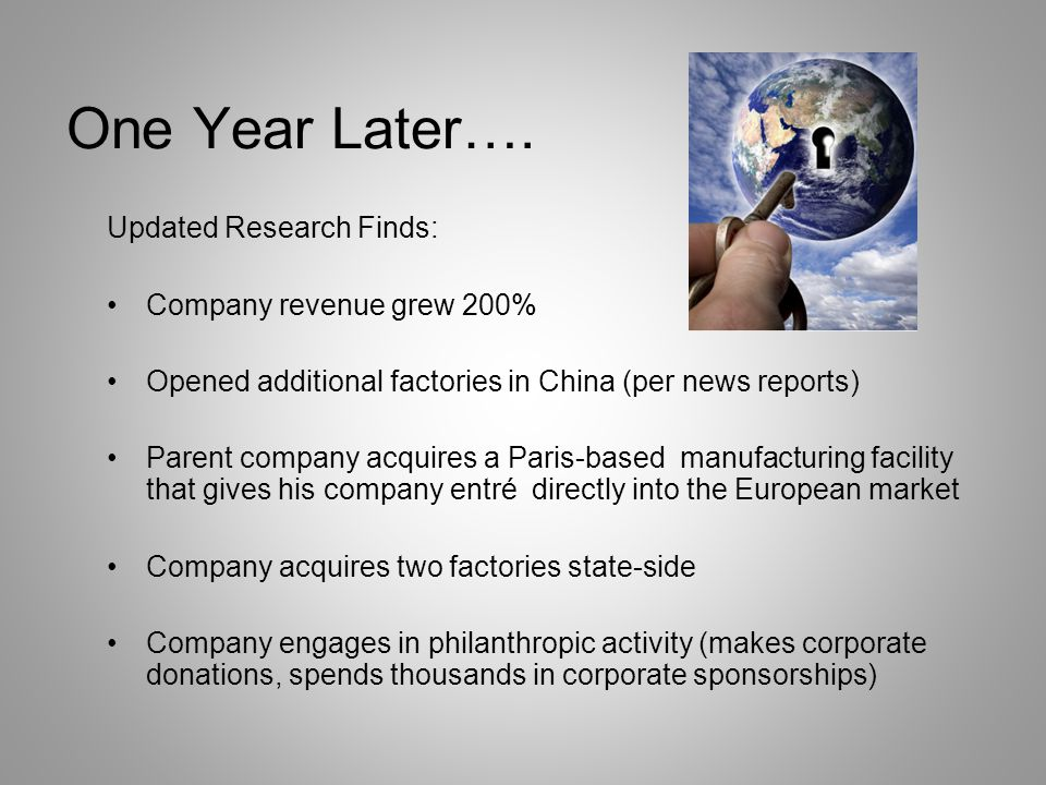 One Year Later…. Updated Research Finds: Company revenue grew 200% Opened additional factories in China (per news reports) Parent company acquires a P