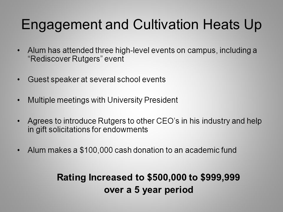 Engagement and Cultivation Heats Up Alum has attended three high-level events on campus, including a Rediscover Rutgers event Guest speaker at several school events Multiple meetings with University President Agrees to introduce Rutgers to other CEOs in his industry and help in gift solicitations for endowments Alum makes a $100,000 cash donation to an academic fund Rating Increased to $500,000 to $999,999 over a 5 year period