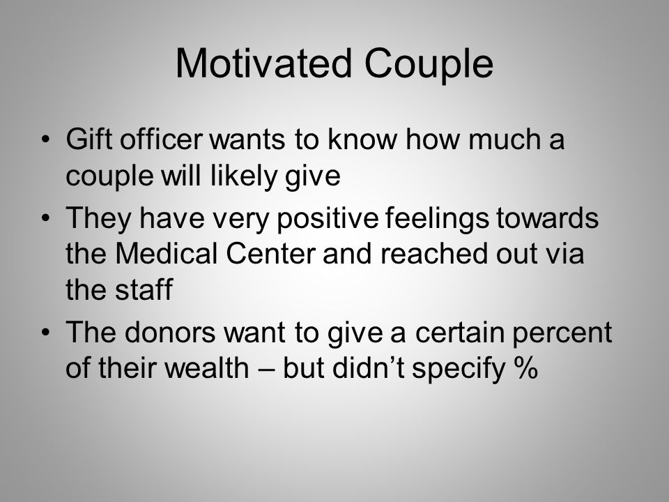 Motivated Couple Gift officer wants to know how much a couple will likely give They have very positive feelings towards the Medical Center and reached out via the staff The donors want to give a certain percent of their wealth – but didnt specify %