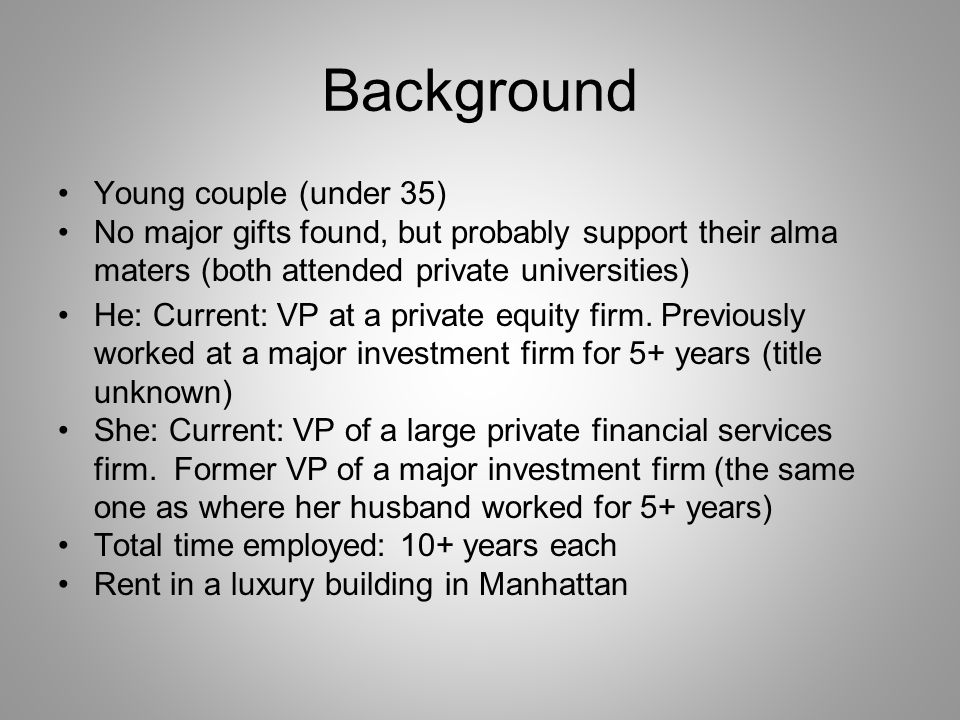 Background Young couple (under 35) No major gifts found, but probably support their alma maters (both attended private universities) He: Current: VP at a private equity firm.