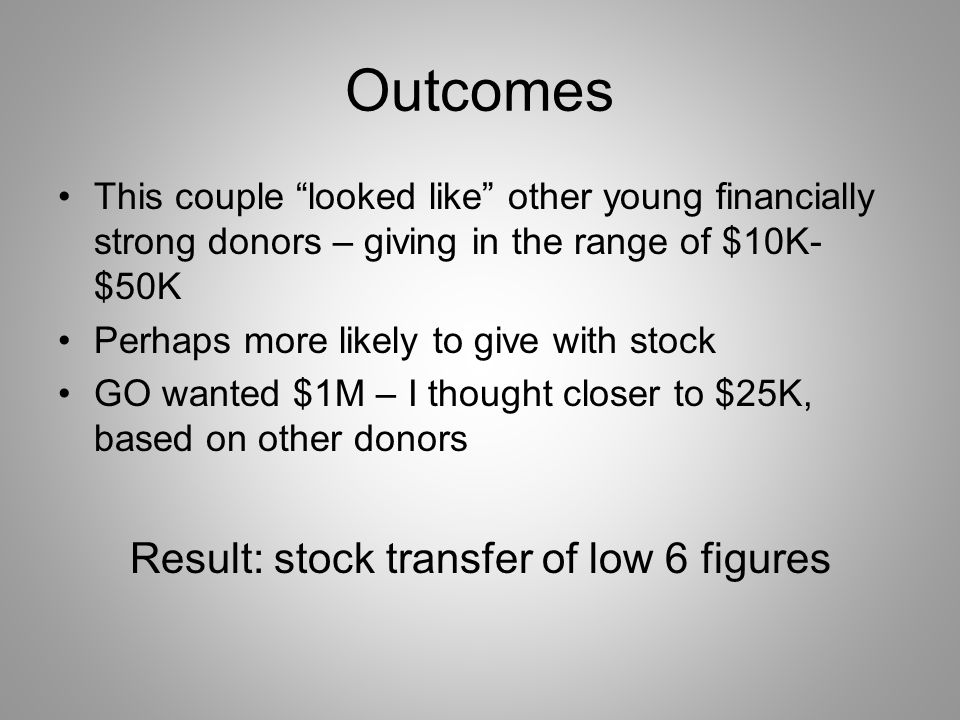 Outcomes This couple looked like other young financially strong donors – giving in the range of $10K- $50K Perhaps more likely to give with stock GO wanted $1M – I thought closer to $25K, based on other donors Result: stock transfer of low 6 figures