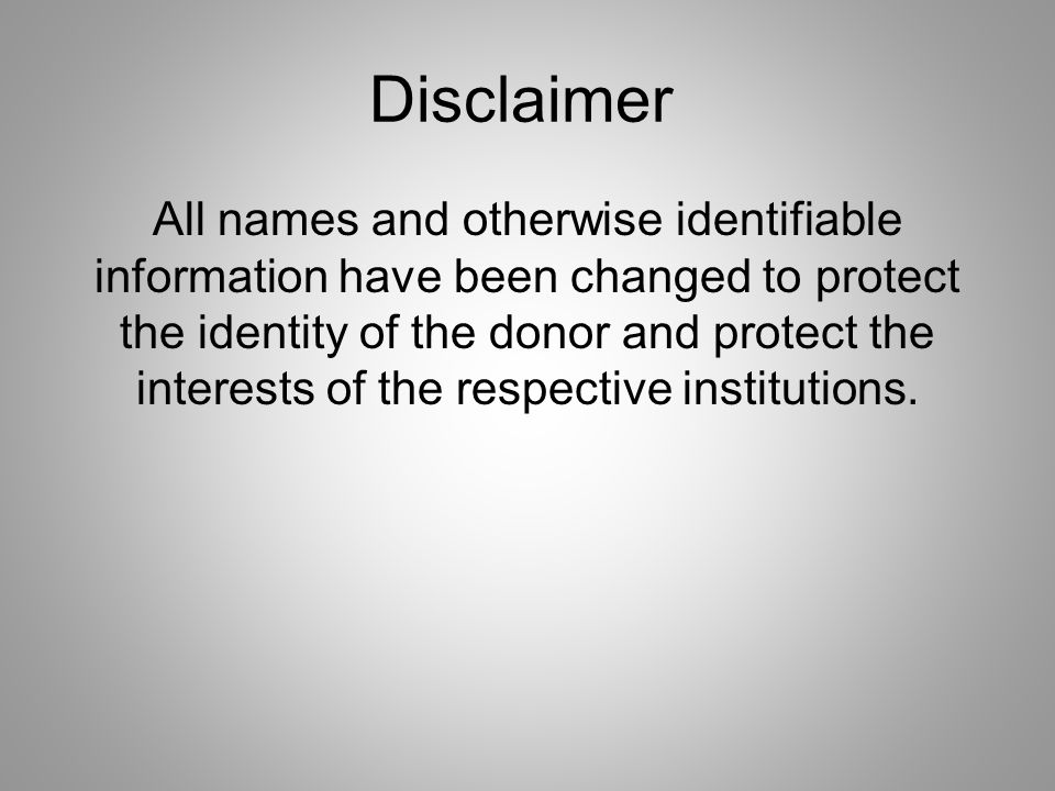 Disclaimer All names and otherwise identifiable information have been changed to protect the identity of the donor and protect the interests of the respective institutions.