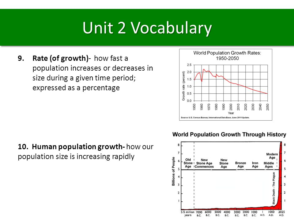 9.Rate (of growth)- how fast a population increases or decreases in size during a given time period; expressed as a percentage 10. Human population gr