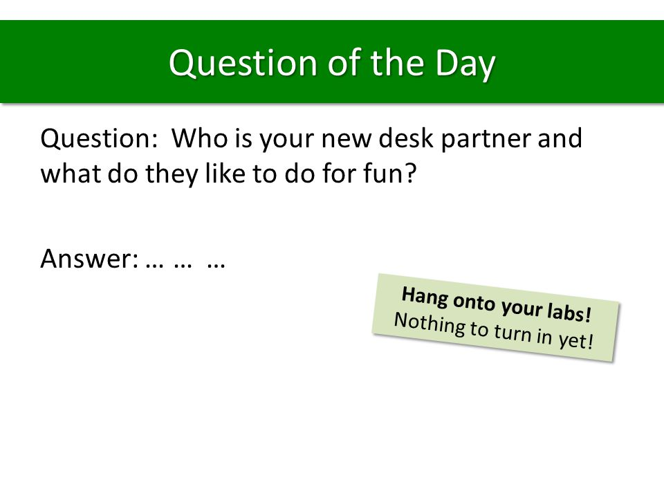 Question of the Day Question: Who is your new desk partner and what do they like to do for fun? Answer: ……… Hang onto your labs! Nothing to turn in ye