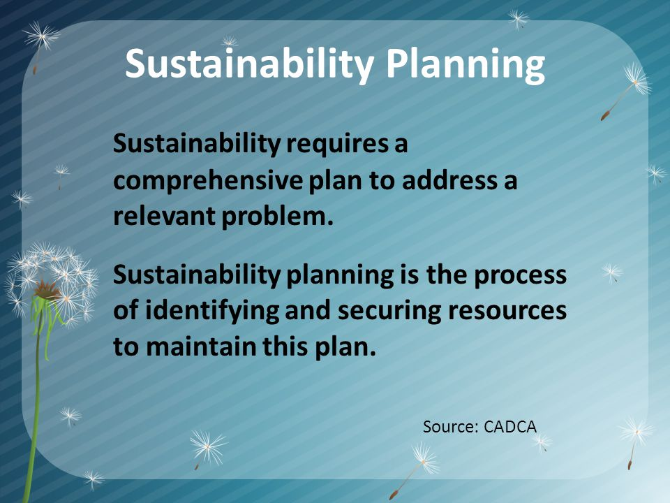 Sustainability Planning Sustainability requires a comprehensive plan to address a relevant problem.