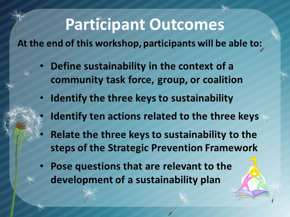 Participant Outcomes Define sustainability in the context of a community task force, group, or coalition Identify the three keys to sustainability Identify ten actions related to the three keys Relate the three keys to sustainability to the steps of the Strategic Prevention Framework Pose questions that are relevant to the development of a sustainability plan At the end of this workshop, participants will be able to: