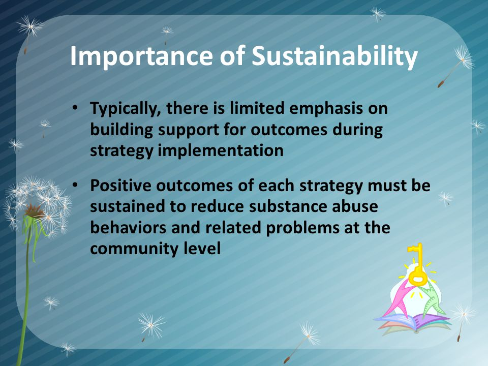 Importance of Sustainability Typically, there is limited emphasis on building support for outcomes during strategy implementation Positive outcomes of each strategy must be sustained to reduce substance abuse behaviors and related problems at the community level