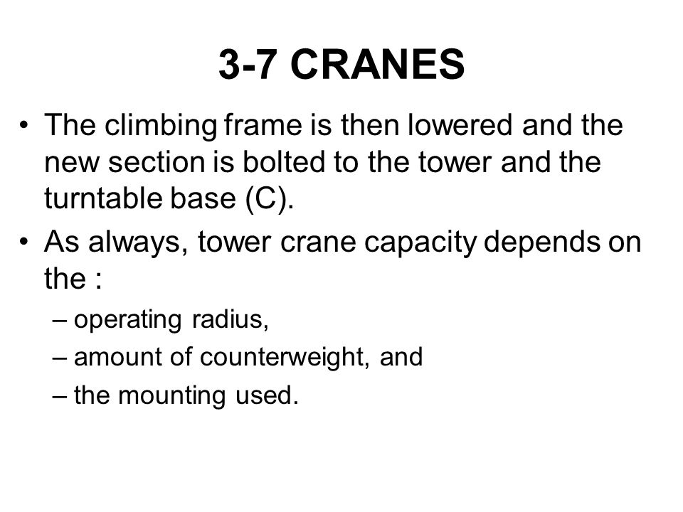3-7 CRANES The climbing frame is then lowered and the new section is bolted to the tower and the turntable base (C). As always, tower crane capacity d