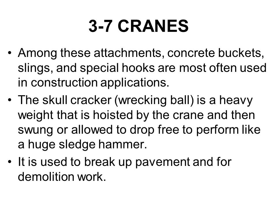 3-7 CRANES Among these attachments, concrete buckets, slings, and special hooks are most often used in construction applications. The skull cracker (w