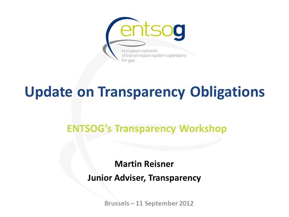 Update on Transparency Obligations Martin Reisner Junior Adviser, Transparency ENTSOGs Transparency Workshop Brussels – 11 September 2012
