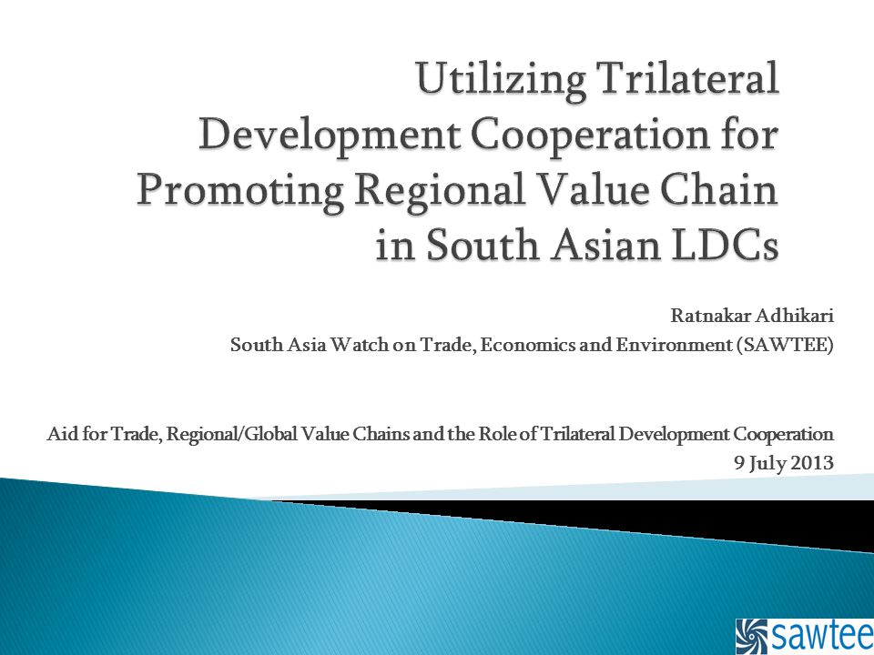 Ratnakar Adhikari South Asia Watch on Trade, Economics and Environment (SAWTEE) Aid for Trade, Regional/Global Value Chains and the Role of Trilateral