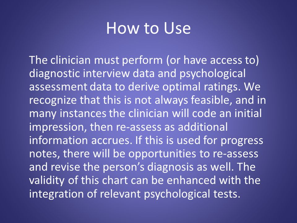 How to Use The clinician must perform (or have access to) diagnostic interview data and psychological assessment data to derive optimal ratings.