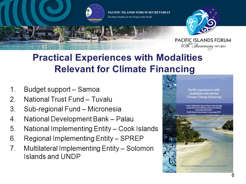 6 1.Budget support – Samoa 2.National Trust Fund – Tuvalu 3.Sub-regional Fund – Micronesia 4.National Development Bank – Palau 5.National Implementing Entity – Cook Islands 6.Regional Implementing Entity – SPREP 7.Multilateral Implementing Entity – Solomon Islands and UNDP Practical Experiences with Modalities Relevant for Climate Financing