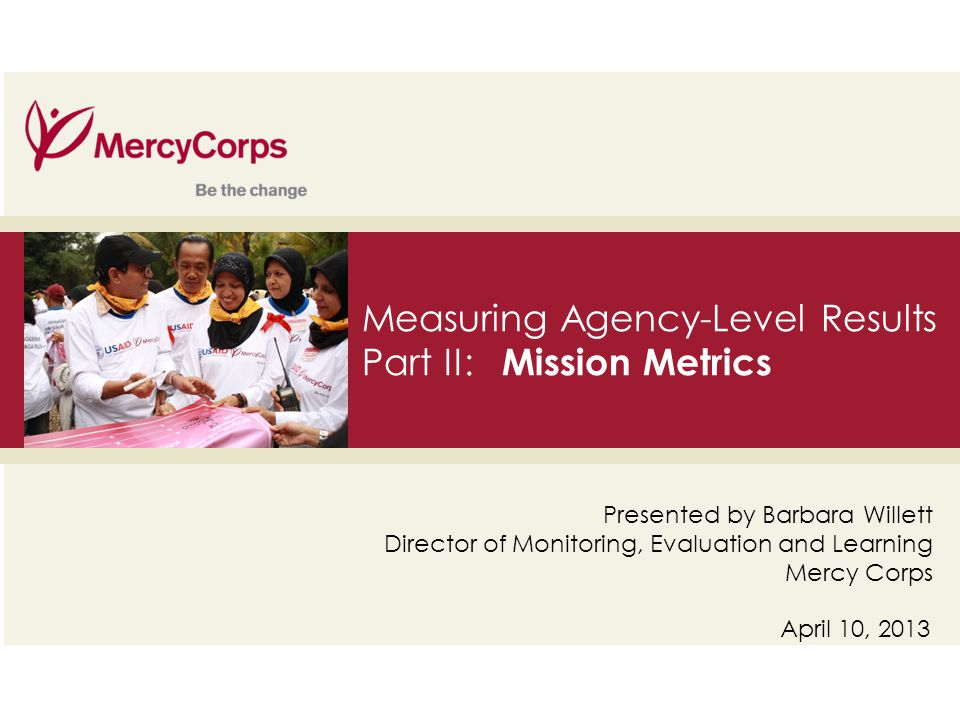 35 Measuring Agency-Level Results Part II: Mission Metrics April 10, 2013 Presented by Barbara Willett Director of Monitoring, Evaluation and Learning Mercy Corps