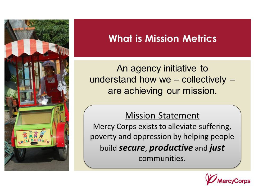 What is Mission Metrics An agency initiative to understand how we – collectively – are achieving our mission.