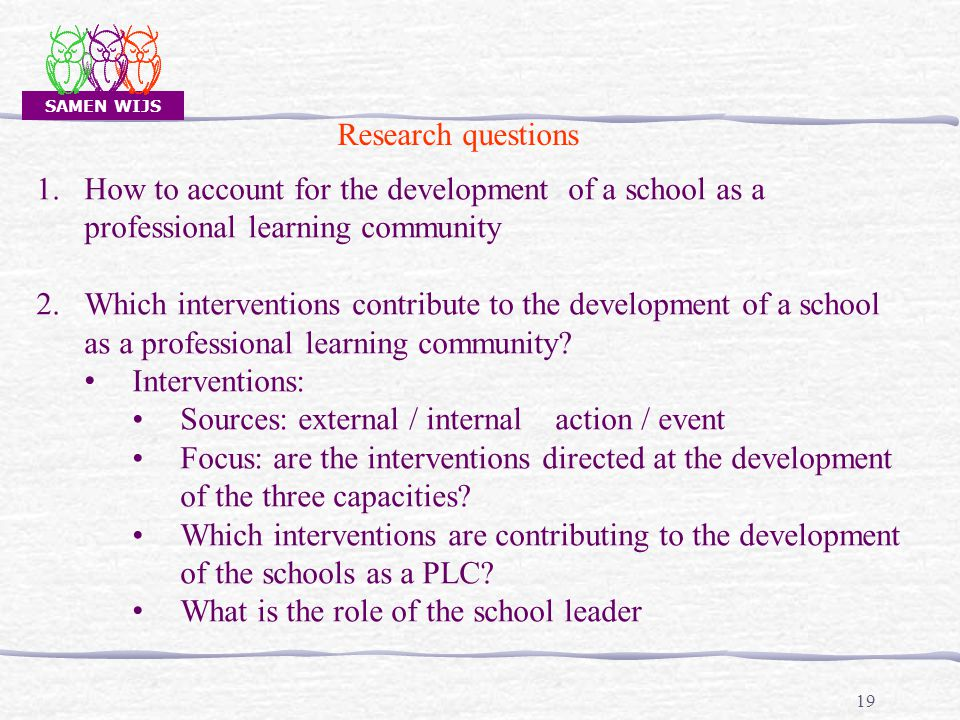 SAMEN WIJS 19 Research questions 1.How to account for the development of a school as a professional learning community 2.Which interventions contribute to the development of a school as a professional learning community.