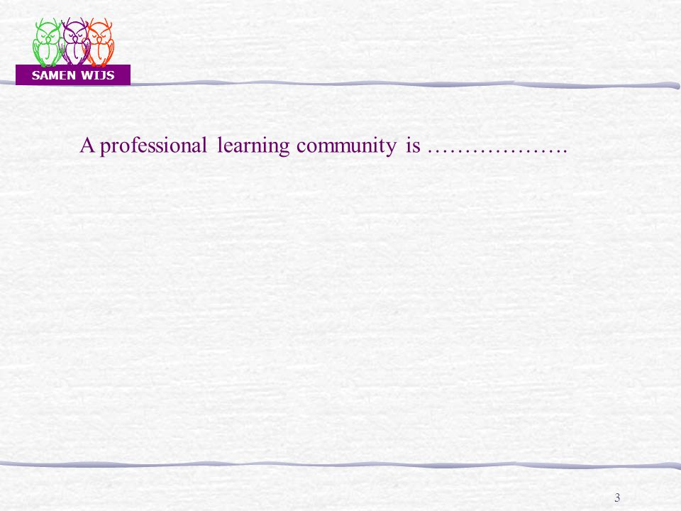 SAMEN WIJS 3 A professional learning community is ……………….