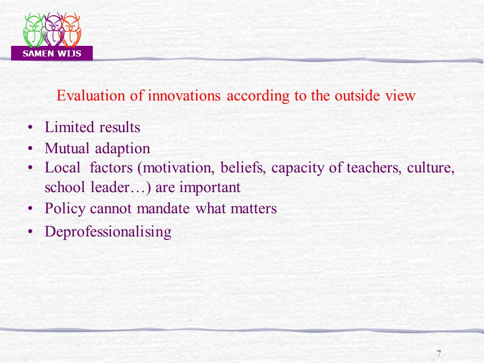SAMEN WIJS 7 Limited results Mutual adaption Local factors (motivation, beliefs, capacity of teachers, culture, school leader…) are important Policy cannot mandate what matters Deprofessionalising Evaluation of innovations according to the outside view