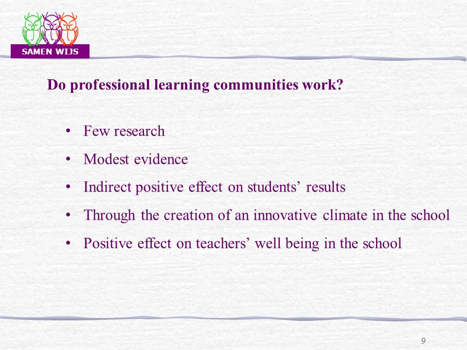 SAMEN WIJS 30 Professional development Re-organisation of the teaching process and making teachers depending on each other Connecting the development as a PLC to the running innovations and actions in the school Re-organisation of the structures for meetings and CPD Leadership Effective interventions