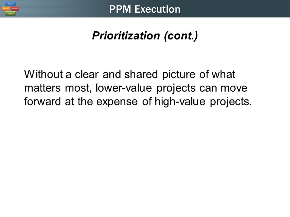 PPM Execution Prioritization (cont.) Without a clear and shared picture of what matters most, lower-value projects can move forward at the expense of high-value projects.