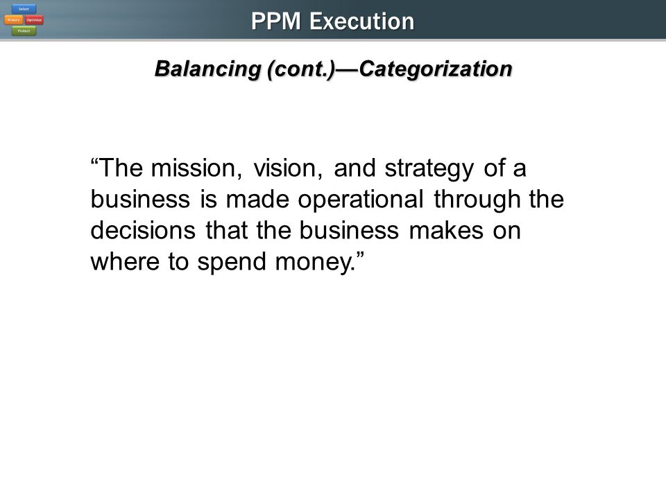 PPM Execution Balancing (cont.)Categorization The mission, vision, and strategy of a business is made operational through the decisions that the business makes on where to spend money.
