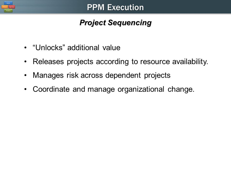 PPM Execution Project Sequencing Unlocks additional value Releases projects according to resource availability.