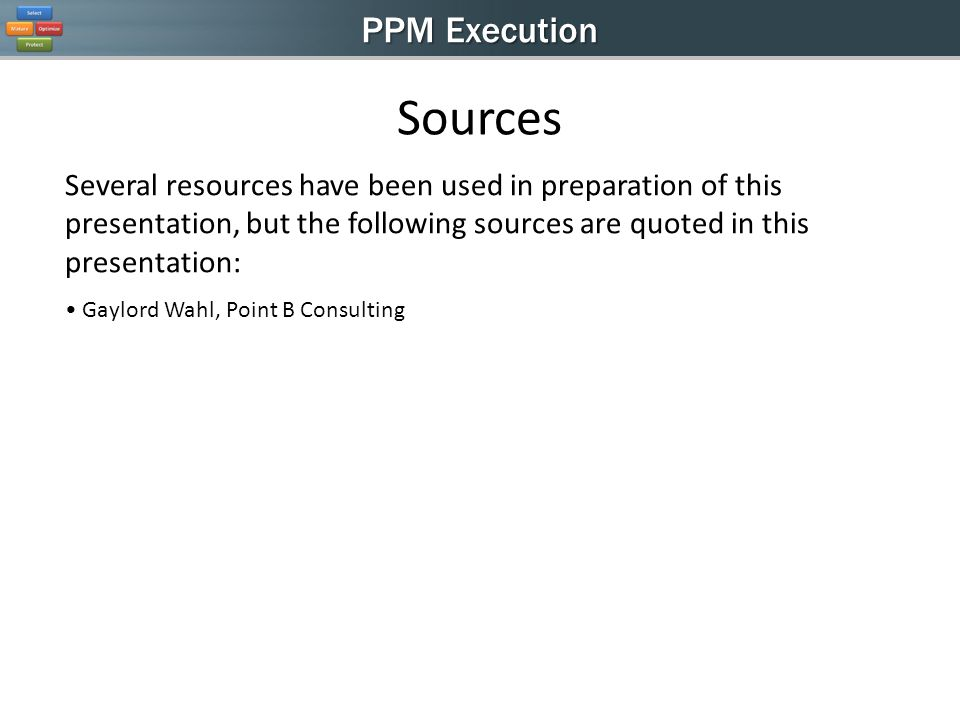 PPM Execution Several resources have been used in preparation of this presentation, but the following sources are quoted in this presentation: Gaylord Wahl, Point B Consulting Sources